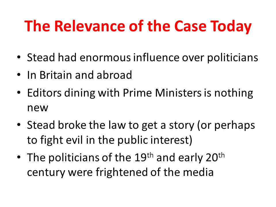 The Relevance of the Case Today Stead had enormous influence over politicians In Britain and abroad Editors dining with Prime Ministers is nothing new Stead broke the law to get a story (or perhaps to fight evil in the public interest) The politicians of the 19 th and early 20 th century were frightened of the media