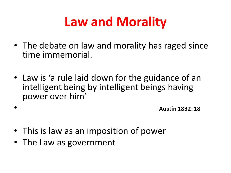 Law and Morality The debate on law and morality has raged since time immemorial. Law is 'a rule laid down for the guidance of an intelligent being by