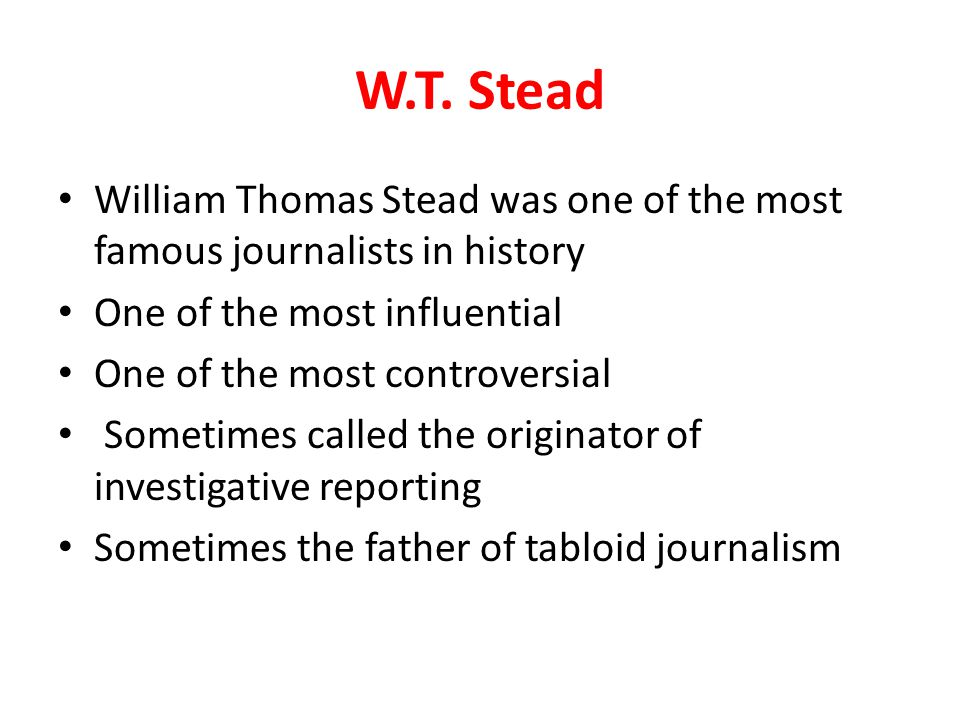 W.T. Stead William Thomas Stead was one of the most famous journalists in history One of the most influential One of the most controversial Sometimes