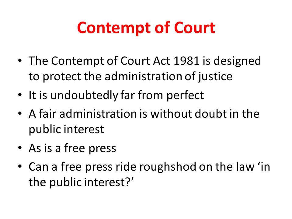 Contempt of Court The Contempt of Court Act 1981 is designed to protect the administration of justice It is undoubtedly far from perfect A fair administration is without doubt in the public interest As is a free press Can a free press ride roughshod on the law 'in the public interest '