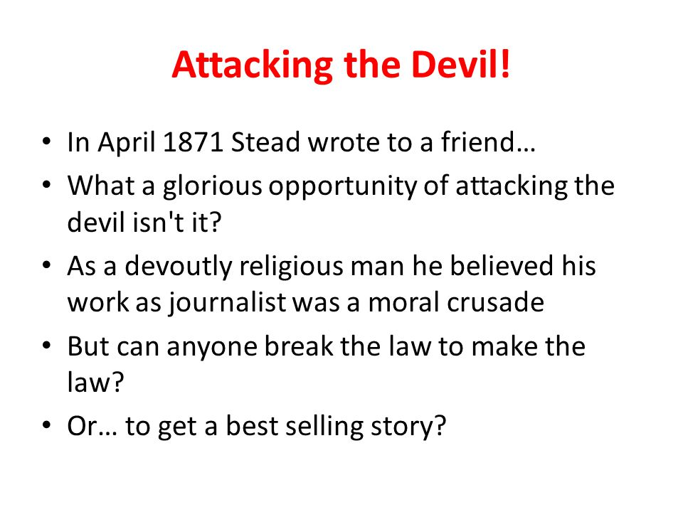 Attacking the Devil! In April 1871 Stead wrote to a friend… What a glorious opportunity of attacking the devil isn't it? As a devoutly religious man h