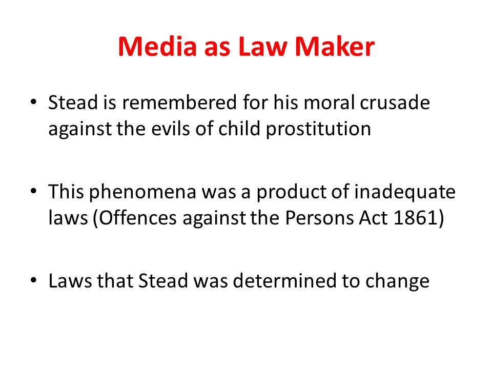 Media as Law Maker Stead is remembered for his moral crusade against the evils of child prostitution This phenomena was a product of inadequate laws (Offences against the Persons Act 1861) Laws that Stead was determined to change