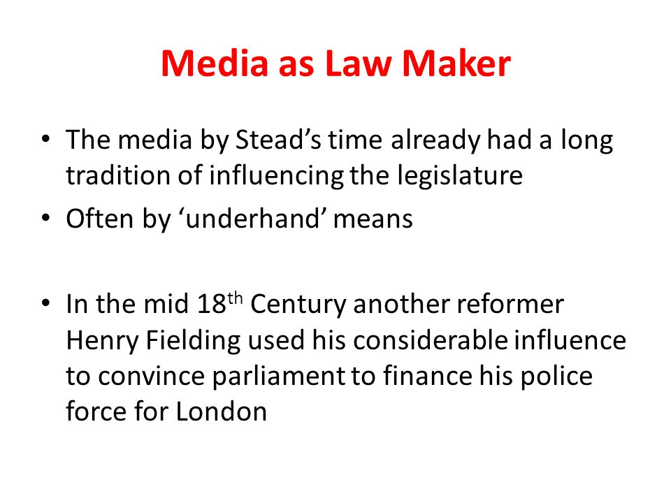 Media as Law Maker The media by Stead's time already had a long tradition of influencing the legislature Often by 'underhand' means In the mid 18 th Century another reformer Henry Fielding used his considerable influence to convince parliament to finance his police force for London