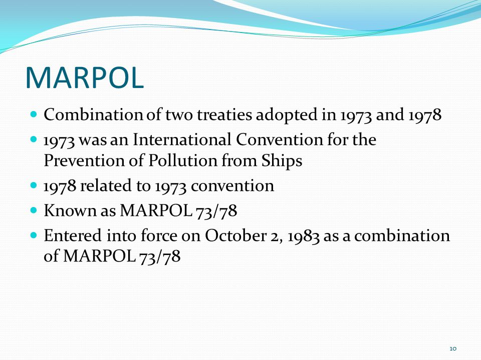 MARPOL Combination of two treaties adopted in 1973 and 1978 1973 was an International Convention for the Prevention of Pollution from Ships 1978 related to 1973 convention Known as MARPOL 73/78 Entered into force on October 2, 1983 as a combination of MARPOL 73/78 10