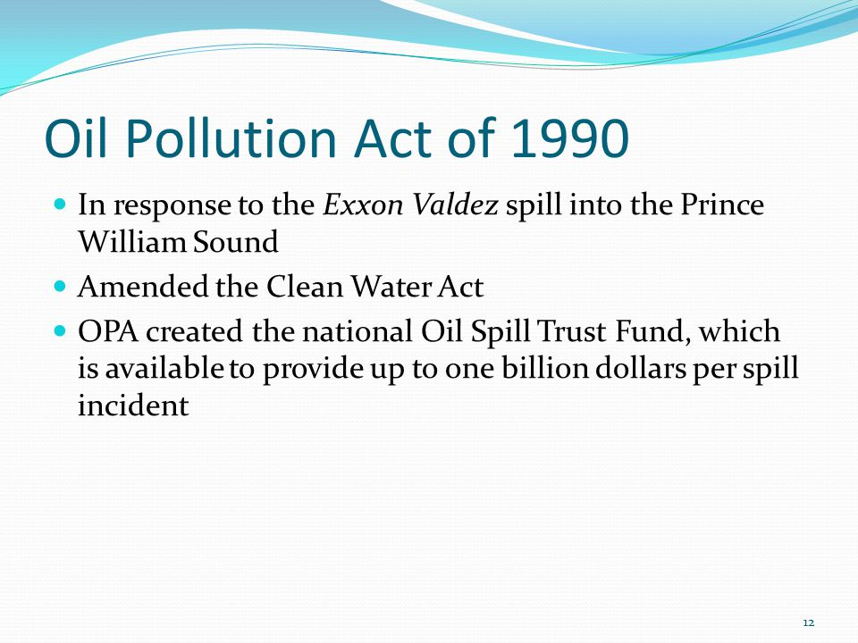 Oil Pollution Act of 1990 In response to the Exxon Valdez spill into the Prince William Sound Amended the Clean Water Act OPA created the national Oil Spill Trust Fund, which is available to provide up to one billion dollars per spill incident 12