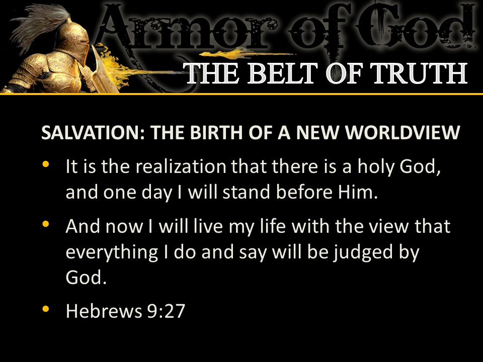 SALVATION: THE BIRTH OF A NEW WORLDVIEW It is the realization that there is a holy God, and one day I will stand before Him. And now I will live my li