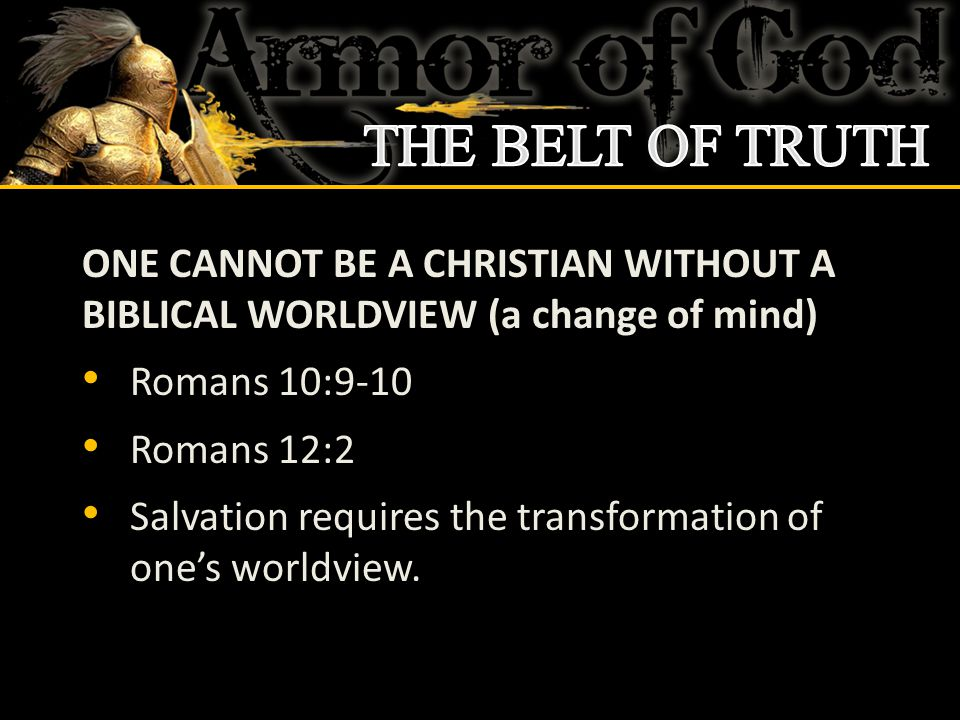 ONE CANNOT BE A CHRISTIAN WITHOUT A BIBLICAL WORLDVIEW (a change of mind) Romans 10:9-10 Romans 12:2 Salvation requires the transformation of one's wo