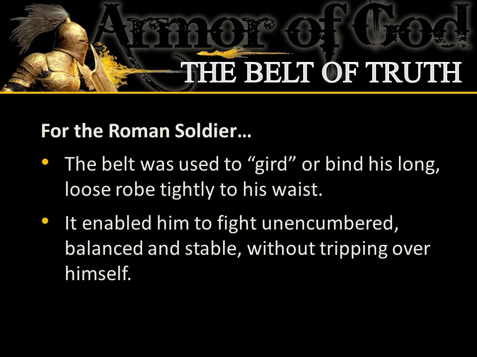 For the Roman Soldier… The belt was used to gird or bind his long, loose robe tightly to his waist.
