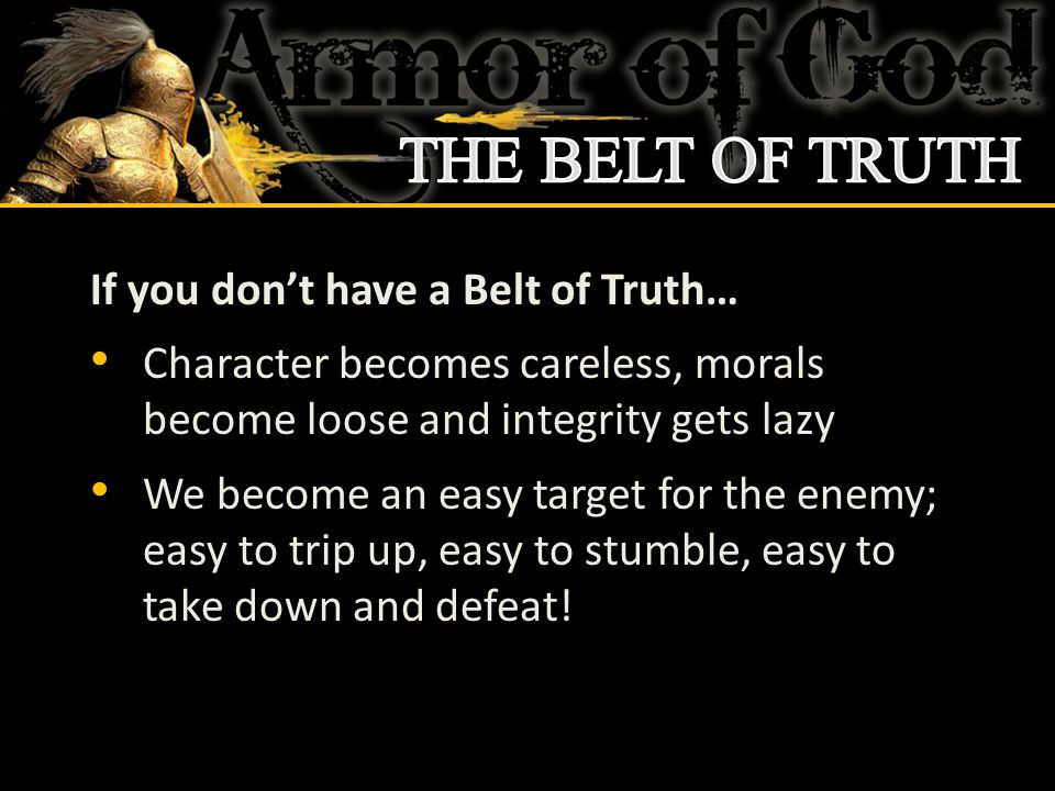 If you don't have a Belt of Truth… Character becomes careless, morals become loose and integrity gets lazy We become an easy target for the enemy; eas