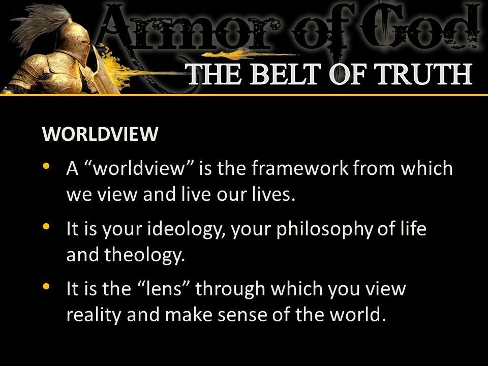 WORLDVIEW A worldview is the framework from which we view and live our lives.