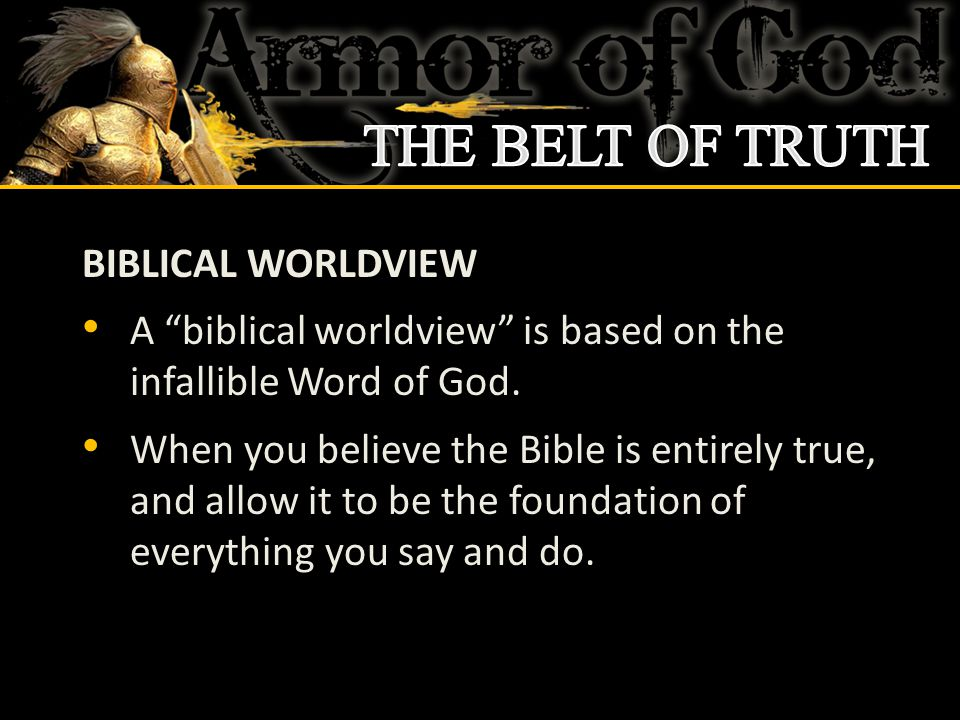 """BIBLICAL WORLDVIEW A """"biblical worldview"""" is based on the infallible Word of God. When you believe the Bible is entirely true, and allow it to be the"""