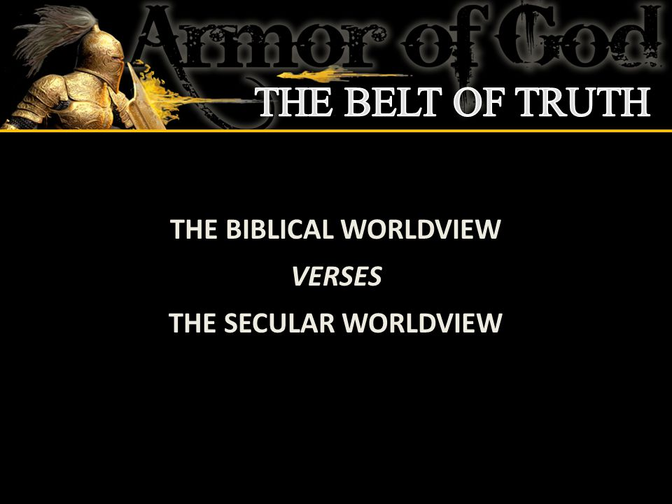 THE BIBLICAL WORLDVIEW VERSES THE SECULAR WORLDVIEW