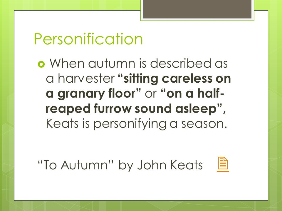 Personification  When autumn is described as a harvester sitting careless on a granary floor or on a half- reaped furrow sound asleep , Keats is personifying a season.