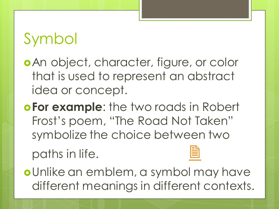 Symbol  An object, character, figure, or color that is used to represent an abstract idea or concept.