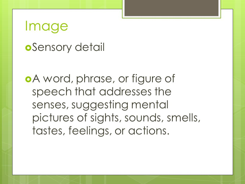 Image  Sensory detail  A word, phrase, or figure of speech that addresses the senses, suggesting mental pictures of sights, sounds, smells, tastes, feelings, or actions.