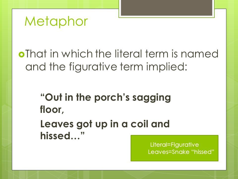 Metaphor  That in which the literal term is named and the figurative term implied: Out in the porch's sagging floor, Leaves got up in a coil and hissed… Literal=Figurative Leaves=Snake hissed