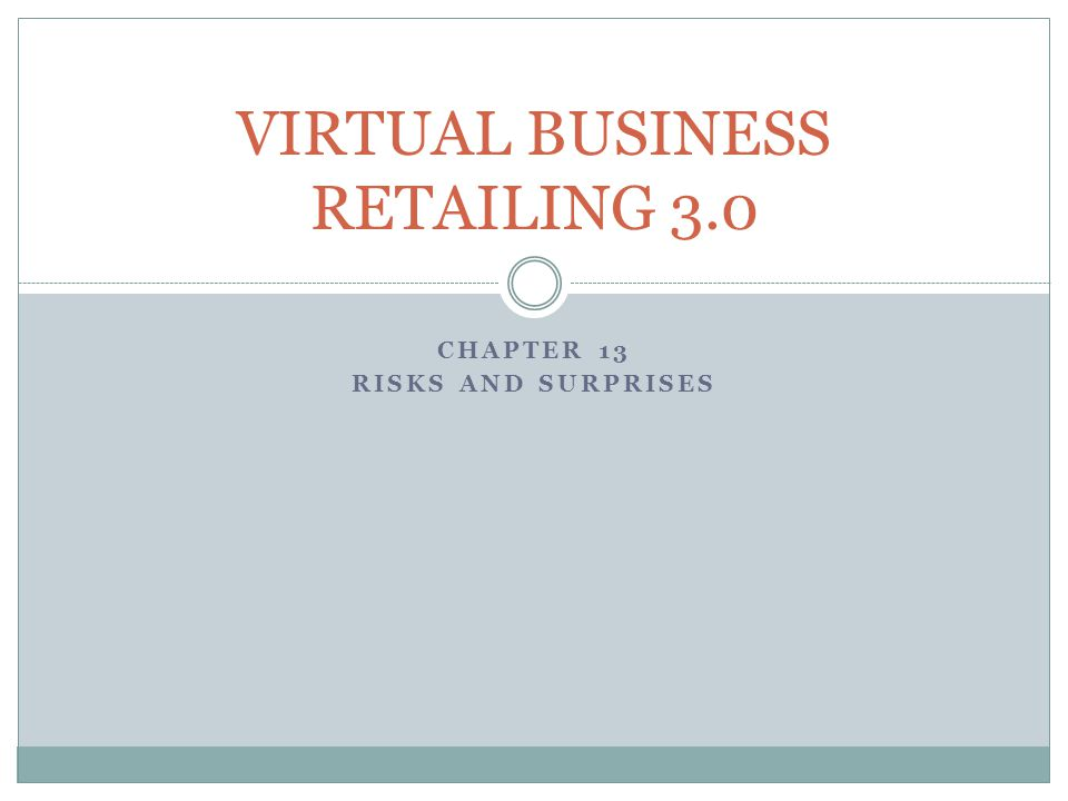 CHAPTER 13 RISKS AND SURPRISES VIRTUAL BUSINESS RETAILING 3.0