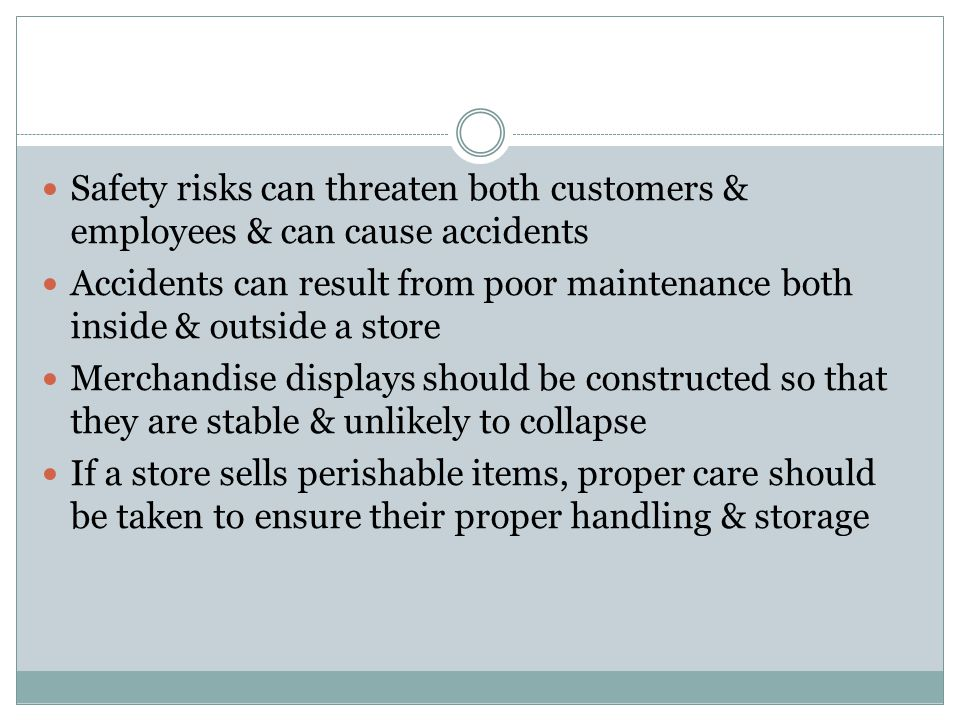 Safety risks can threaten both customers & employees & can cause accidents Accidents can result from poor maintenance both inside & outside a store Merchandise displays should be constructed so that they are stable & unlikely to collapse If a store sells perishable items, proper care should be taken to ensure their proper handling & storage