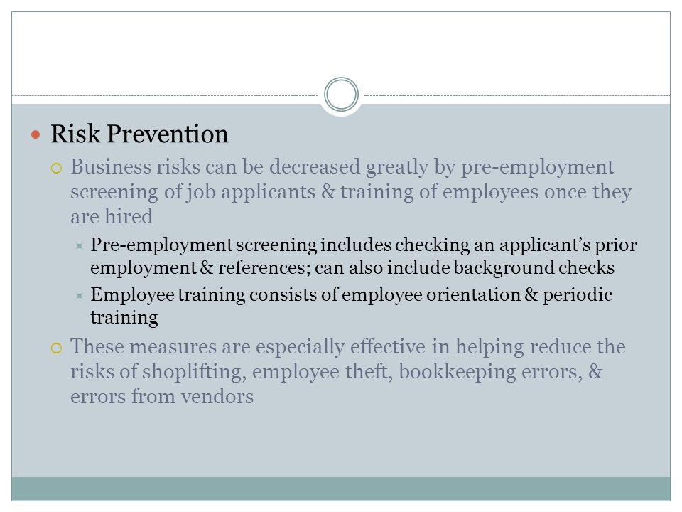 Risk Prevention  Business risks can be decreased greatly by pre-employment screening of job applicants & training of employees once they are hired  Pre-employment screening includes checking an applicant's prior employment & references; can also include background checks  Employee training consists of employee orientation & periodic training  These measures are especially effective in helping reduce the risks of shoplifting, employee theft, bookkeeping errors, & errors from vendors