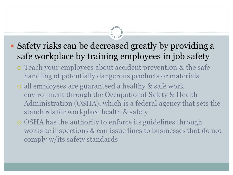 Safety risks can be decreased greatly by providing a safe workplace by training employees in job safety  Teach your employees about accident prevention & the safe handling of potentially dangerous products or materials  all employees are guaranteed a healthy & safe work environment through the Occupational Safety & Health Administration (OSHA), which is a federal agency that sets the standards for workplace health & safety  OSHA has the authority to enforce its guidelines through worksite inspections & can issue fines to businesses that do not comply w/its safety standards