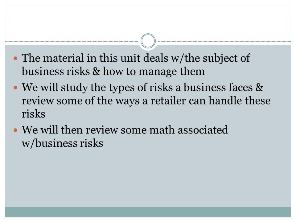 The material in this unit deals w/the subject of business risks & how to manage them We will study the types of risks a business faces & review some of the ways a retailer can handle these risks We will then review some math associated w/business risks
