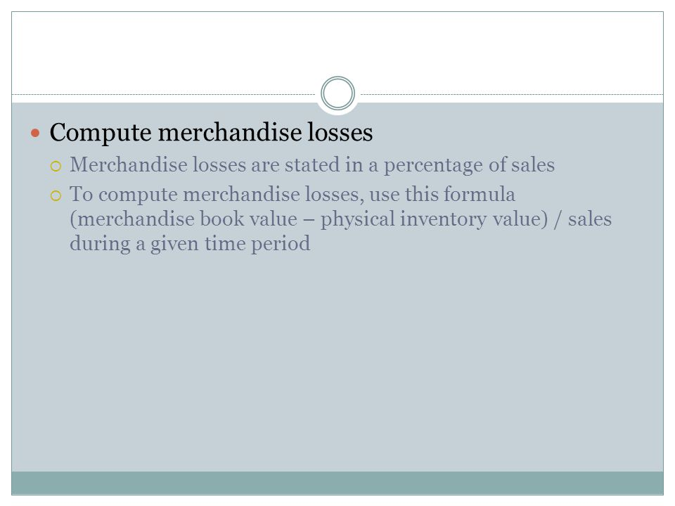 Compute merchandise losses  Merchandise losses are stated in a percentage of sales  To compute merchandise losses, use this formula (merchandise book value – physical inventory value) / sales during a given time period