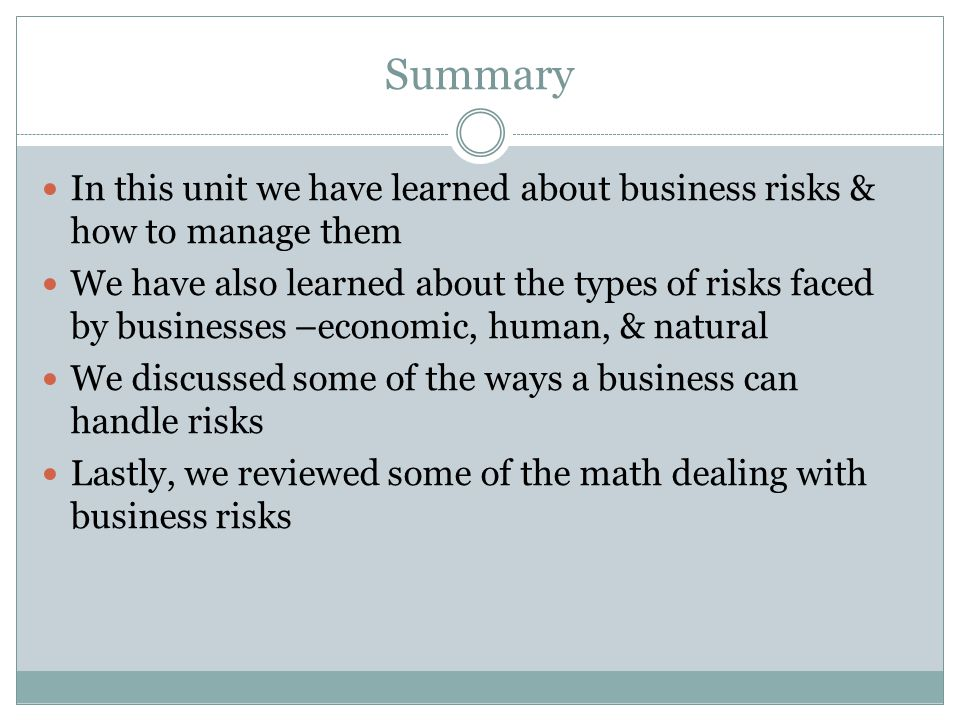 Summary In this unit we have learned about business risks & how to manage them We have also learned about the types of risks faced by businesses –economic, human, & natural We discussed some of the ways a business can handle risks Lastly, we reviewed some of the math dealing with business risks