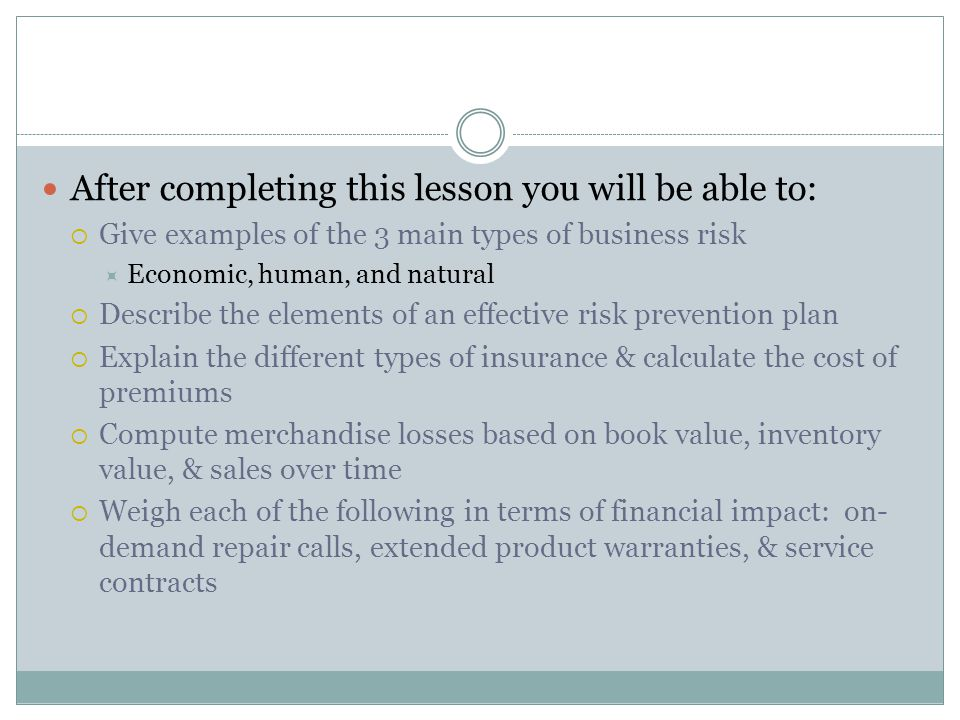 After completing this lesson you will be able to:  Give examples of the 3 main types of business risk  Economic, human, and natural  Describe the elements of an effective risk prevention plan  Explain the different types of insurance & calculate the cost of premiums  Compute merchandise losses based on book value, inventory value, & sales over time  Weigh each of the following in terms of financial impact: on- demand repair calls, extended product warranties, & service contracts
