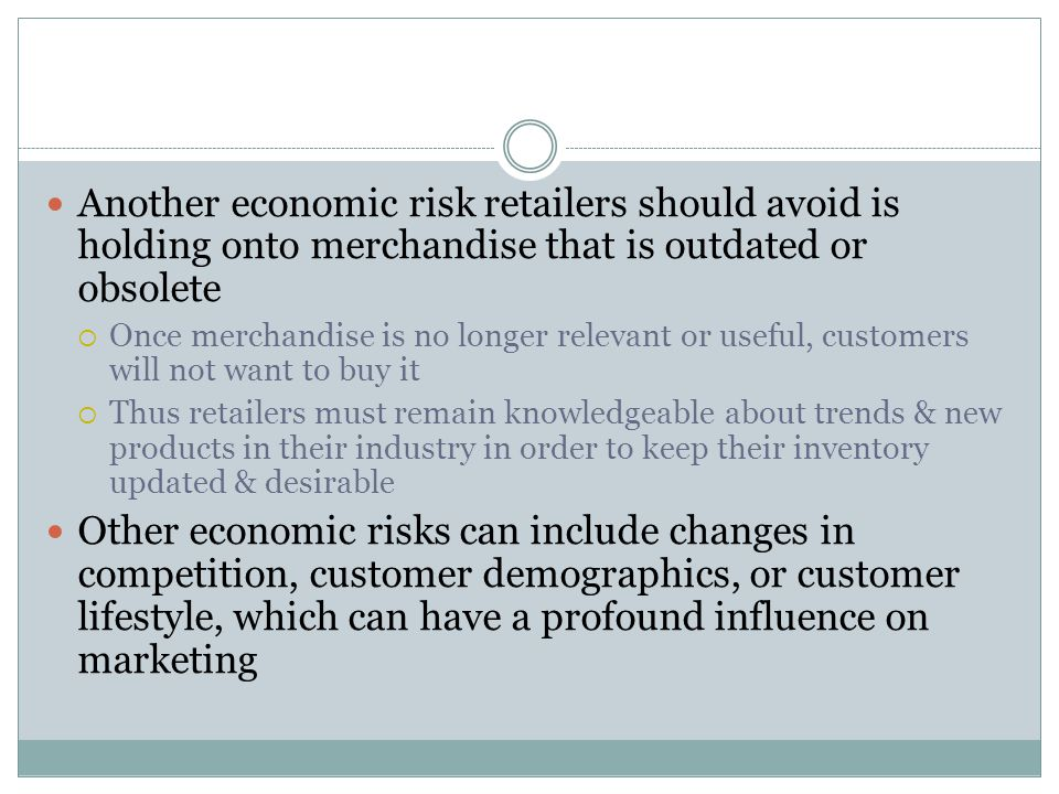 Another economic risk retailers should avoid is holding onto merchandise that is outdated or obsolete  Once merchandise is no longer relevant or useful, customers will not want to buy it  Thus retailers must remain knowledgeable about trends & new products in their industry in order to keep their inventory updated & desirable Other economic risks can include changes in competition, customer demographics, or customer lifestyle, which can have a profound influence on marketing