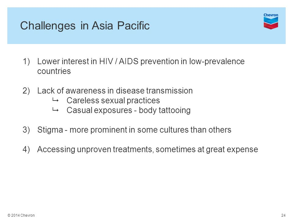 © 2014 Chevron 24 Challenges in Asia Pacific 1)Lower interest in HIV / AIDS prevention in low-prevalence countries 2)Lack of awareness in disease transmission  Careless sexual practices  Casual exposures - body tattooing 3)Stigma - more prominent in some cultures than others 4)Accessing unproven treatments, sometimes at great expense