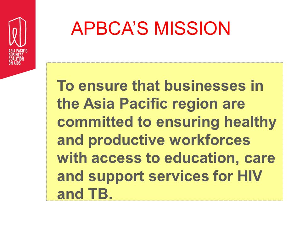 APBCA'S MISSION To ensure that businesses in the Asia Pacific region are committed to ensuring healthy and productive workforces with access to education, care and support services for HIV and TB.