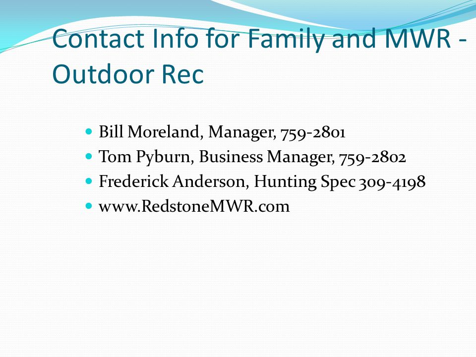 Contact Info for Family and MWR - Outdoor Rec Bill Moreland, Manager, 759-2801 Tom Pyburn, Business Manager, 759-2802 Frederick Anderson, Hunting Spec