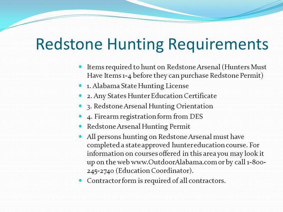 Redstone Hunting Requirements Items required to hunt on Redstone Arsenal (Hunters Must Have Items 1-4 before they can purchase Redstone Permit) 1. Ala