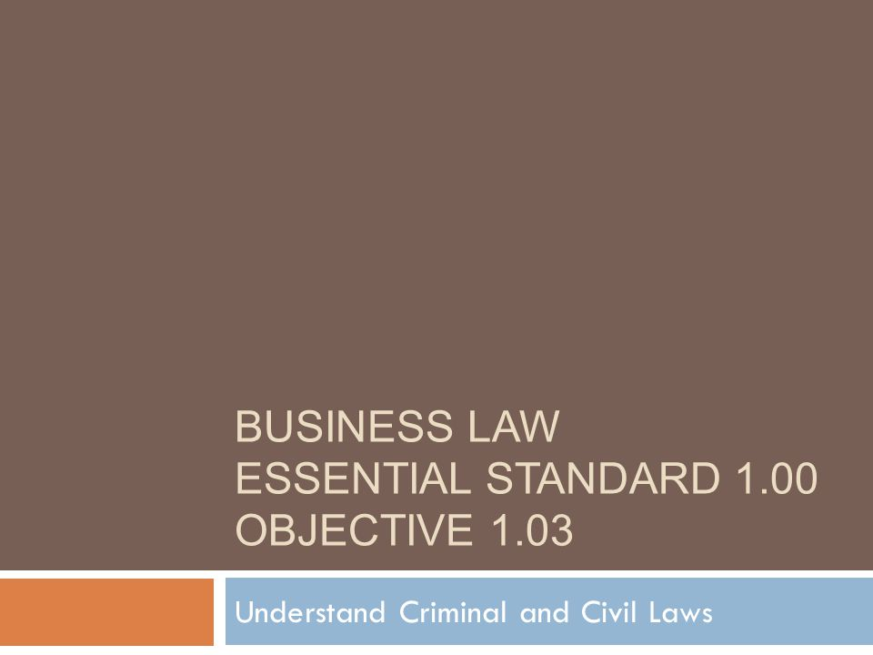 BUSINESS LAW ESSENTIAL STANDARD 1.00 OBJECTIVE 1.03 Understand Criminal and Civil Laws