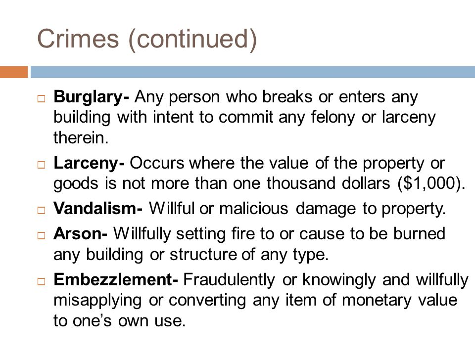 Crimes (continued)  Burglary- Any person who breaks or enters any building with intent to commit any felony or larceny therein.