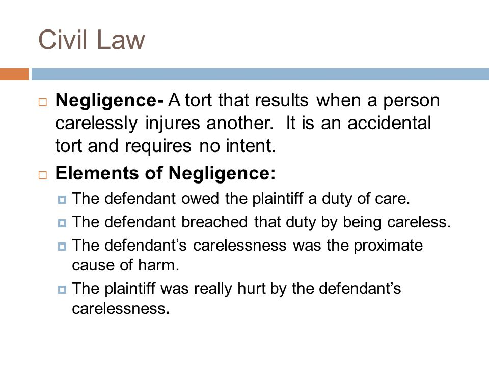 Civil Law  Negligence- A tort that results when a person carelessly injures another.