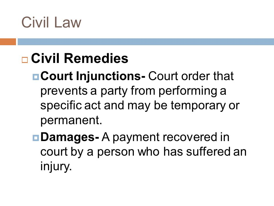 Civil Law  Civil Remedies  Court Injunctions- Court order that prevents a party from performing a specific act and may be temporary or permanent.