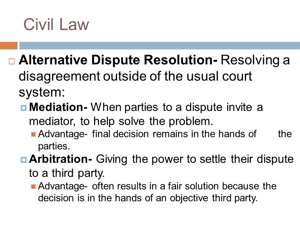 Civil Law  Alternative Dispute Resolution- Resolving a disagreement outside of the usual court system:  Mediation- When parties to a dispute invite a mediator, to help solve the problem.