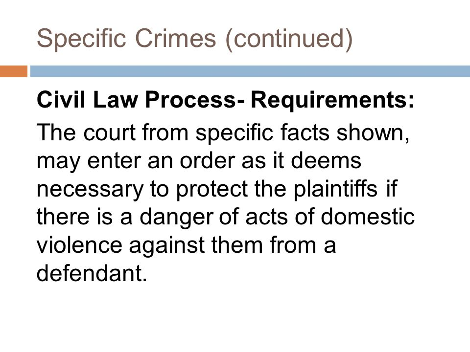 Specific Crimes (continued) Civil Law Process- Requirements: The court from specific facts shown, may enter an order as it deems necessary to protect the plaintiffs if there is a danger of acts of domestic violence against them from a defendant.