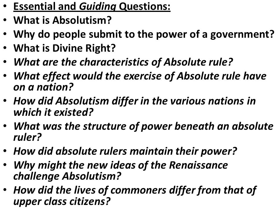 Essential and Guiding Questions: What is Absolutism? Why do people submit to the power of a government? What is Divine Right? What are the characteris