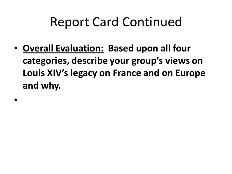 Report Card Continued Overall Evaluation: Based upon all four categories, describe your group's views on Louis XIV's legacy on France and on Europe and why.