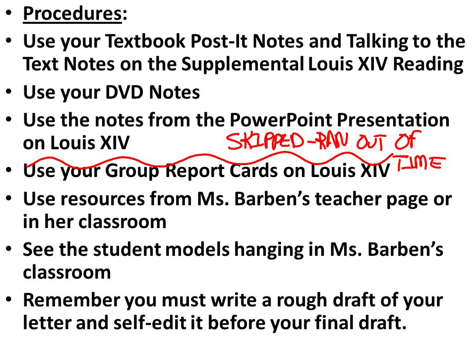 Procedures: Use your Textbook Post-It Notes and Talking to the Text Notes on the Supplemental Louis XIV Reading Use your DVD Notes Use the notes from the PowerPoint Presentation on Louis XIV Use your Group Report Cards on Louis XIV Use resources from Ms.