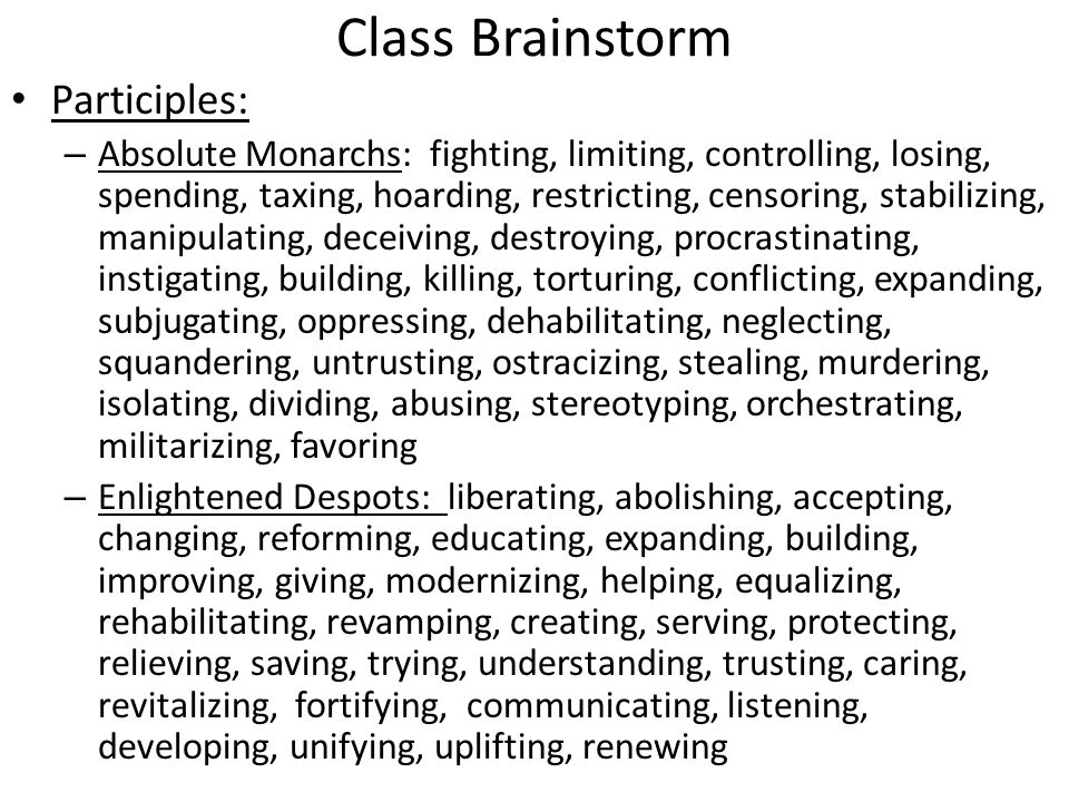 Class Brainstorm Participles: – Absolute Monarchs: fighting, limiting, controlling, losing, spending, taxing, hoarding, restricting, censoring, stabilizing, manipulating, deceiving, destroying, procrastinating, instigating, building, killing, torturing, conflicting, expanding, subjugating, oppressing, dehabilitating, neglecting, squandering, untrusting, ostracizing, stealing, murdering, isolating, dividing, abusing, stereotyping, orchestrating, militarizing, favoring – Enlightened Despots: liberating, abolishing, accepting, changing, reforming, educating, expanding, building, improving, giving, modernizing, helping, equalizing, rehabilitating, revamping, creating, serving, protecting, relieving, saving, trying, understanding, trusting, caring, revitalizing, fortifying, communicating, listening, developing, unifying, uplifting, renewing