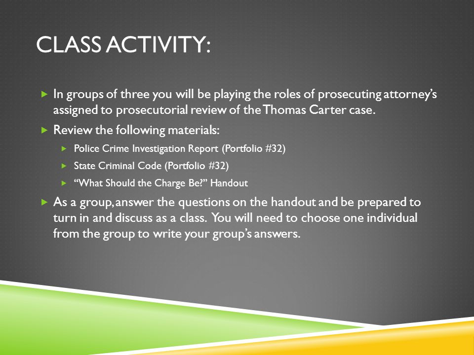 CLASS ACTIVITY:  In groups of three you will be playing the roles of prosecuting attorney's assigned to prosecutorial review of the Thomas Carter case.