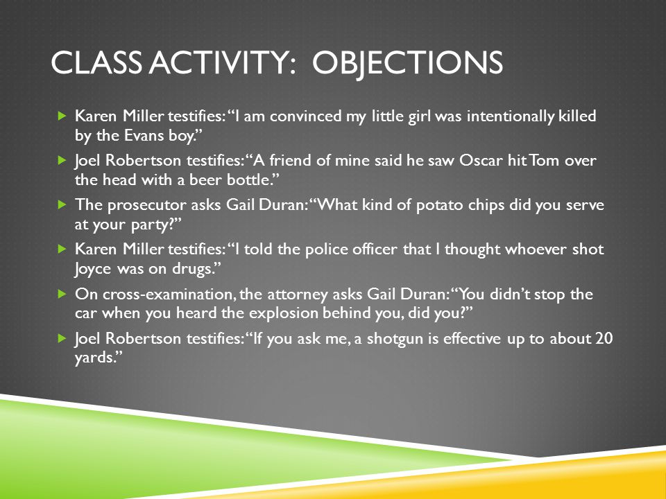 CLASS ACTIVITY: OBJECTIONS  Karen Miller testifies: I am convinced my little girl was intentionally killed by the Evans boy.  Joel Robertson testifies: A friend of mine said he saw Oscar hit Tom over the head with a beer bottle.  The prosecutor asks Gail Duran: What kind of potato chips did you serve at your party?  Karen Miller testifies: I told the police officer that I thought whoever shot Joyce was on drugs.  On cross-examination, the attorney asks Gail Duran: You didn't stop the car when you heard the explosion behind you, did you?  Joel Robertson testifies: If you ask me, a shotgun is effective up to about 20 yards.