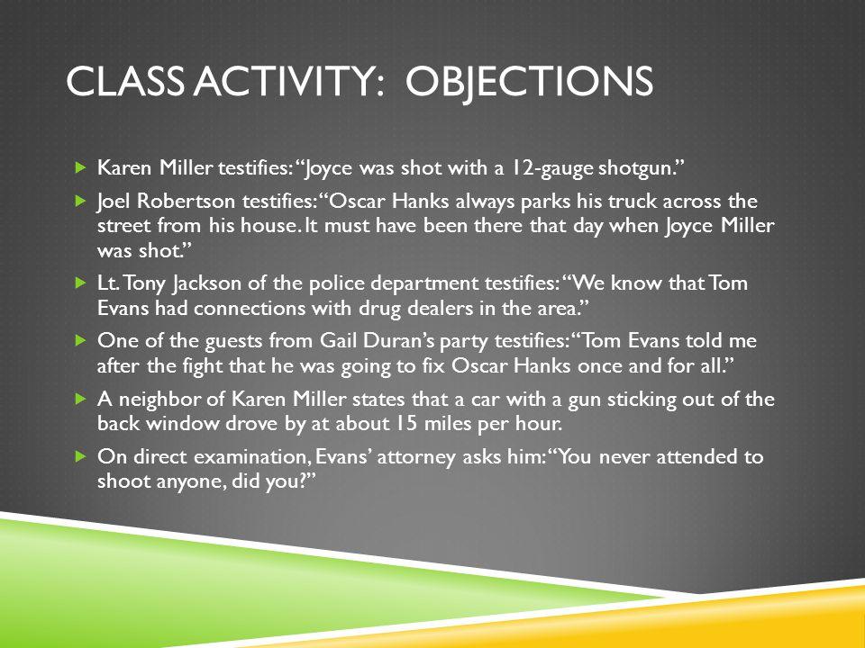 CLASS ACTIVITY: OBJECTIONS  Karen Miller testifies: Joyce was shot with a 12-gauge shotgun.  Joel Robertson testifies: Oscar Hanks always parks his truck across the street from his house.