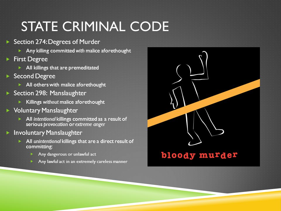 STATE CRIMINAL CODE  Section 274: Degrees of Murder  Any killing committed with malice aforethought  First Degree  All killings that are premeditated  Second Degree  All others with malice aforethought  Section 298: Manslaughter  Killings without malice aforethought  Voluntary Manslaughter  All intentional killings committed as a result of serious provocation or extreme anger  Involuntary Manslaughter  All unintentional killings that are a direct result of committing:  Any dangerous or unlawful act  Any lawful act in an extremely careless manner