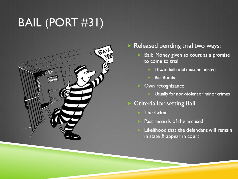 BAIL (PORT #31)  Released pending trial two ways:  Bail: Money given to court as a promise to come to trial  10% of bail total must be posted  Bail Bonds  Own recognizance  Usually for non-violent or minor crimes  Criteria for setting Bail  The Crime  Past records of the accused  Likelihood that the defendant will remain in state & appear in court