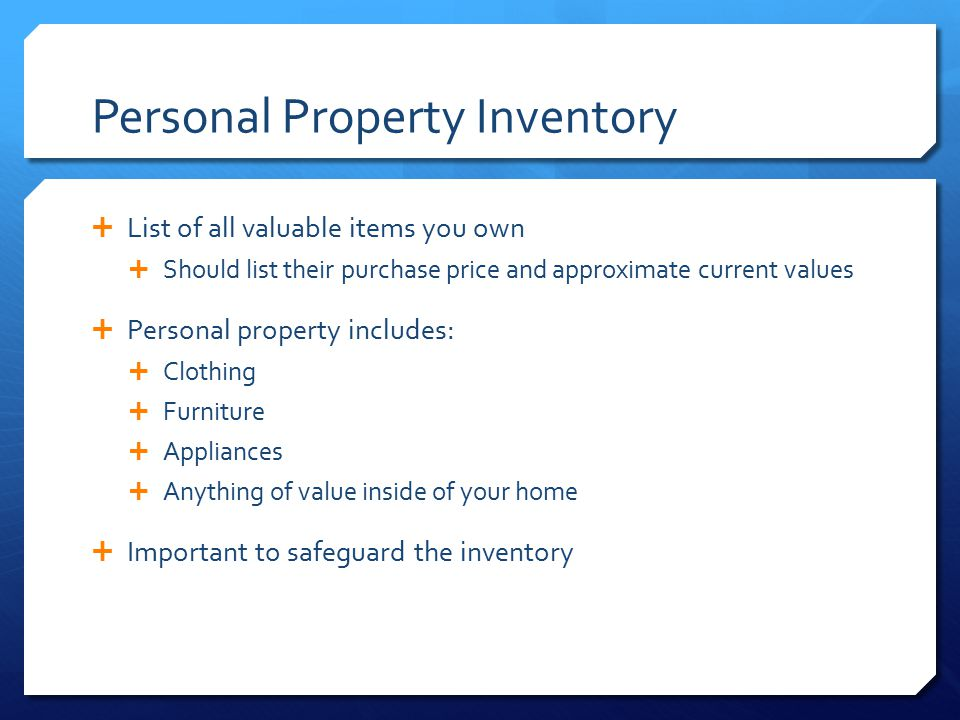 Personal Property Inventory  List of all valuable items you own  Should list their purchase price and approximate current values  Personal property