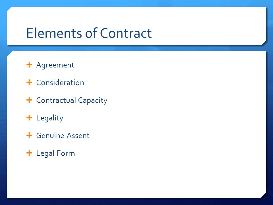 Elements of Contract  Agreement  Consideration  Contractual Capacity  Legality  Genuine Assent  Legal Form
